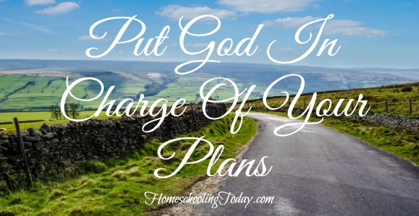 Put God in charge of your plans - Homeschooling Today Magazine