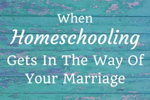 When Homeschooling Gets in the Way of Your Marriage